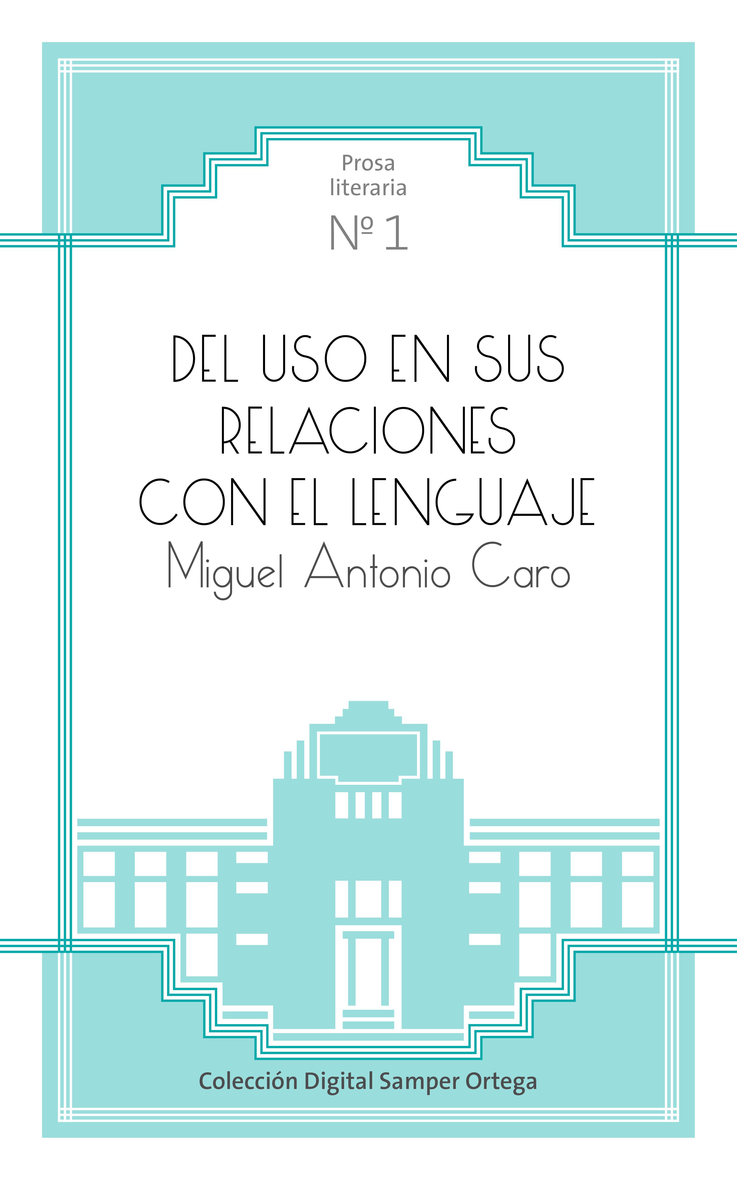 Del uso en sus relaciones con el lenguaje / por Miguel Antonio Caro